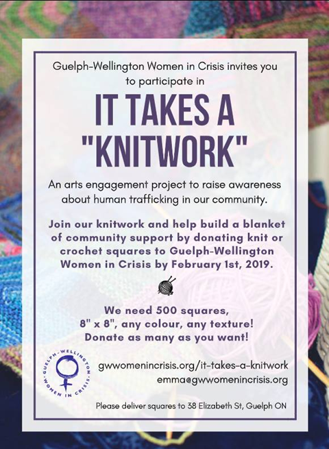 This is the poster for Guelph Wellington Women in Crisis It Takes a Knitwork campaign. They are requesting 500, 8 inch knit or crochetted squares to complete a large blanket. This blanket will be used to help create awareness of sexual trafficing in the Guelph Wellington community.