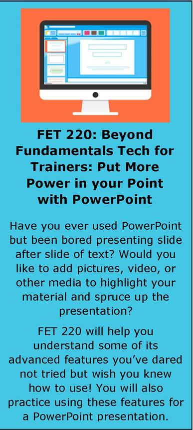 Blue background with computer monitor with power point layout on the screen at the top center of the box. Text in black within the box reads; FET 220: Beyond Fundamentals Tech for Trainers: Put More Power in your Point with PowerPoint. Have you ever used PowerPoint but been bored presenting slide after slide of text? Would you like to add pictures, videos, or other media to highlight your material and spruce up the presentation? FET 220 will help you understand some of its advanced features you've dared not tried but wish you knew how to use! You will also practice using these features for a PowerPoint presentation.