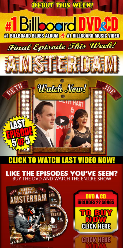 Beth & Joe Amsterdam Series Last Episode, 5 of 5. Watch Video now! #1 Billboard charts on Blues Album & Music Video! DVD/Blu-Ray & CD. Includes 22 songs. Pre-Order now. Click here!