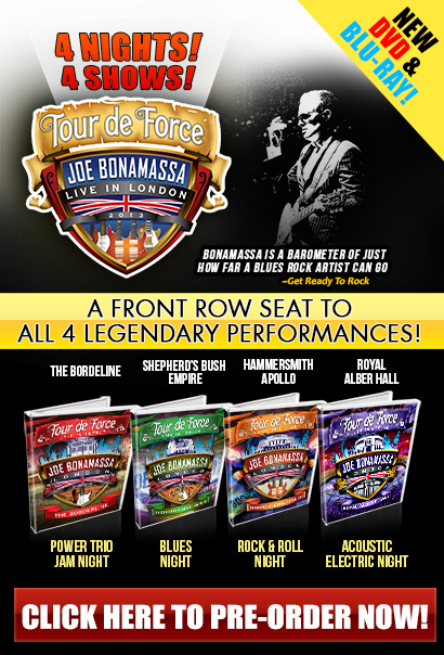 Four Nights, Four Shows, Four Legendary Performances! Pre-Order Now 'Tour de Force' Joe Bonamassa Live in London 2013. A front row seat to all four legendary shows. Release date Oct 29th. Available on DVD or Blu-Ray. Power Trio Jam at the Borderline, Blues Night at Shepherd's Bush Empire, Rock & Roll Night at the Hammersmith Apollo, Acoustic/Electric Night at the Royal Albert Hall. 'Bonamassa is a Barometer of just how far a blues rock artist can go'-Get Ready To Rock!