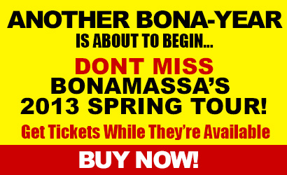 Another Bona-Year is about to begin. Don't miss Bonamassa 2013 Spring Tour. Get tickets while they're available.
