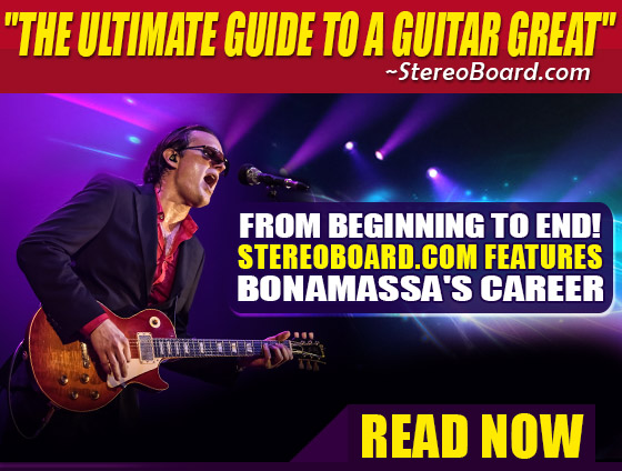 Blues Rock Titan Bonamassa. 'The Ultimate Guide To A Guitar Great'-StereoBoard.com. StereoBoard.com features Bonamassa's Career from beginning to end! Click to read now.